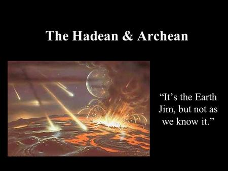 "The Hadean & Archean ""It's the Earth Jim, but not as we know it."""