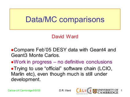 1Calice-UK Cambridge 9/9/05D.R. Ward David Ward Compare Feb'05 DESY data with Geant4 and Geant3 Monte Carlos. Work in progress – no definitive conclusions.