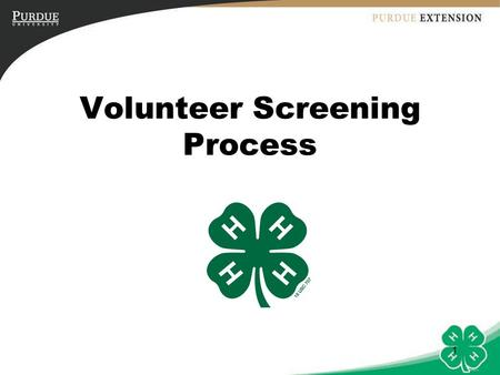 1 Volunteer Screening Process. 2 Objectives 1.Explain the importance of following a screening process for 4-H Youth Development Program Volunteers. 2.Identify.