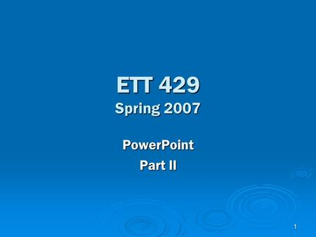 1 ETT 429 Spring 2007 PowerPoint Part II. 2 Text  Entering Text into Text boxes  Selecting Text  Selecting all text on a Slide (using outline view)