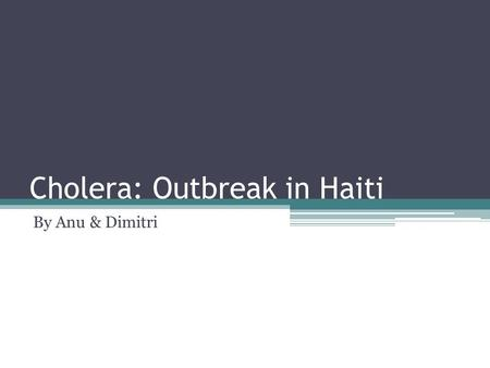 Cholera: Outbreak in Haiti By Anu & Dimitri. What is Cholera? A infection of the small intestine Caused by a bacteria called : Vibro cholerae Highly contagious.