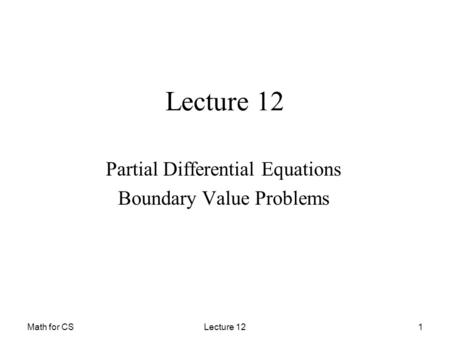 Math for CSLecture 121 Partial Differential Equations Boundary Value Problems.