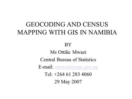 GEOCODING AND CENSUS MAPPING WITH GIS IN NAMIBIA BY Ms Ottilie Mwazi Central Bureau of Statistics   Tel: +264.