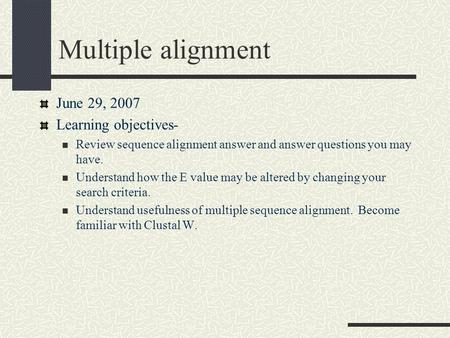Multiple alignment June 29, 2007 Learning objectives- Review sequence alignment answer and answer questions you may have. Understand how the E value may.