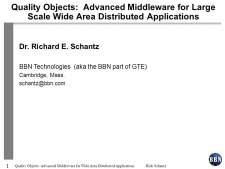 1 Quality Objects: Advanced Middleware for Wide Area Distributed Applications Rick Schantz Quality Objects: Advanced Middleware for Large Scale Wide Area.