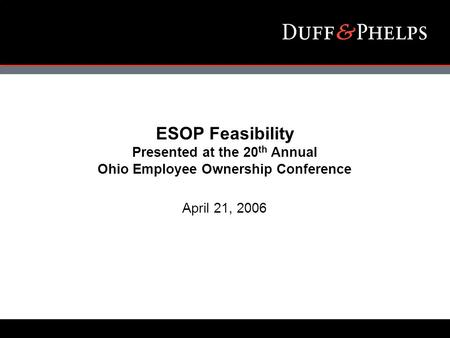 ESOP Feasibility Presented at the 20 th Annual Ohio Employee Ownership Conference April 21, 2006.