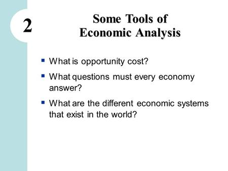 2 Some Tools of Economic Analysis  What is opportunity cost?  What questions must every economy answer?  What are the different economic systems that.