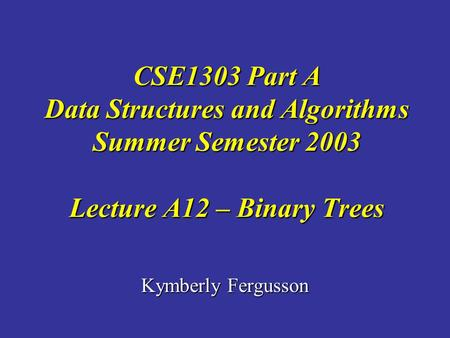 Kymberly Fergusson CSE1303 Part A Data Structures and Algorithms Summer Semester 2003 Lecture A12 – Binary Trees.