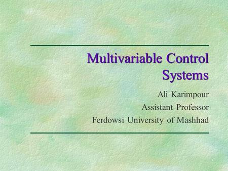 Multivariable Control Systems Ali Karimpour Assistant Professor Ferdowsi University of Mashhad.