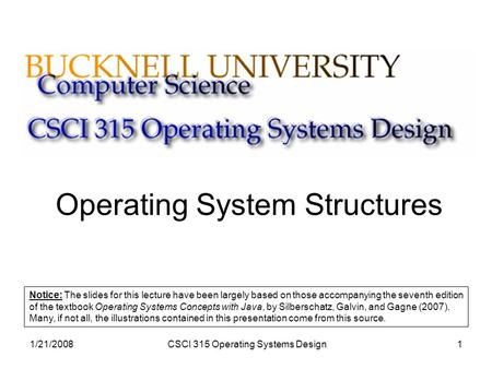 1/21/2008CSCI 315 Operating Systems Design1 Operating System Structures Notice: The slides for this lecture have been largely based on those accompanying.