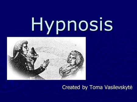 Hypnosis Created by Toma Vasilevskytė. Content ► History of hypnosis ► Definition of hypnosis ► Process of hypnosis ► Uses of hypnosis ► Capability to.