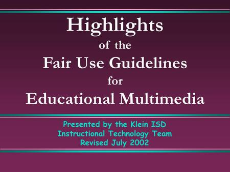 Highlights of the Fair Use Guidelines for Educational Multimedia Presented by the Klein ISD Instructional Technology Team Revised July 2002.
