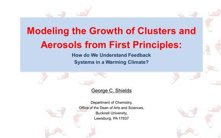 Modeling the Growth of Clusters and Aerosols from First Principles: How do We Understand Feedback Systems in a Warming Climate? George C. Shields Department.