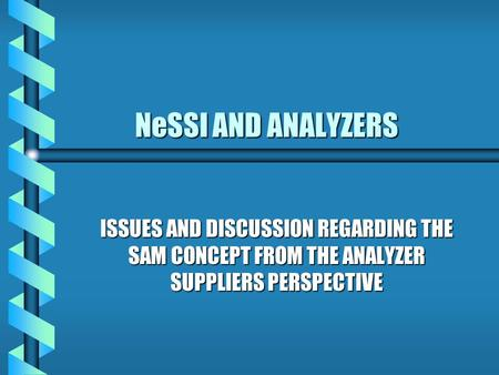 NeSSI AND ANALYZERS NeSSI AND ANALYZERS ISSUES AND DISCUSSION REGARDING THE SAM CONCEPT FROM THE ANALYZER SUPPLIERS PERSPECTIVE.