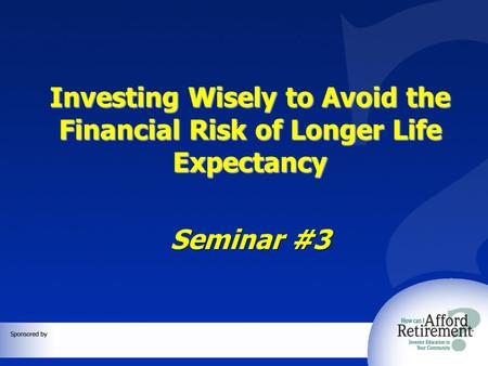 Investing Wisely to Avoid the Financial Risk of Longer Life Expectancy Seminar #3.