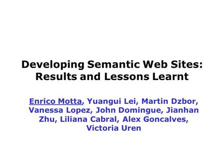Developing Semantic Web Sites: Results and Lessons Learnt Enrico Motta, Yuangui Lei, Martin Dzbor, Vanessa Lopez, John Domingue, Jianhan Zhu, Liliana Cabral,