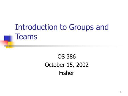 1 Introduction to Groups and Teams OS 386 October 15, 2002 Fisher.