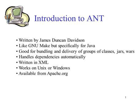 1 Introduction to ANT Written by James Duncan Davidson Like GNU Make but specifically for Java Good for bundling and delivery of groups of classes, jars,