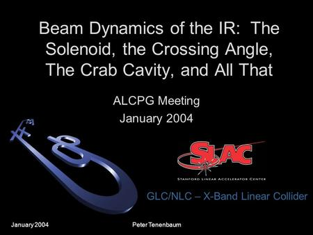 January 2004 GLC/NLC – X-Band Linear Collider Peter Tenenbaum Beam Dynamics of the IR: The Solenoid, the Crossing Angle, The Crab Cavity, and All That.