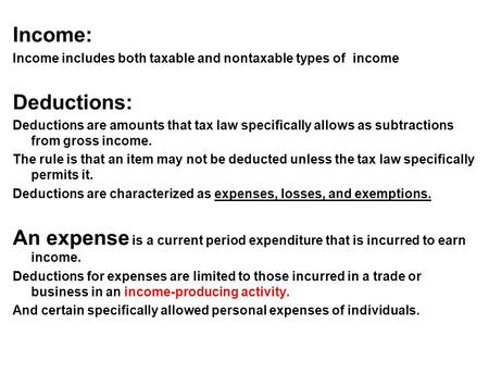 Income: Income includes both taxable and nontaxable types of income Deductions: Deductions are amounts that tax law specifically allows as subtractions.