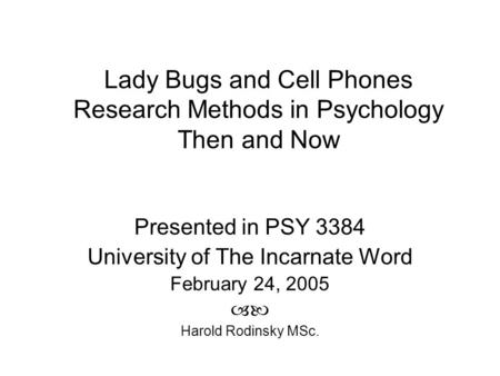 Lady Bugs and Cell Phones Research Methods in Psychology Then and Now Presented in PSY 3384 University of The Incarnate Word February 24, 2005  Harold.