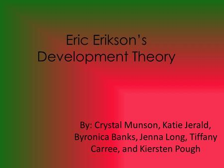 Eric Erikson's Development Theory By: Crystal Munson, Katie Jerald, Byronica Banks, Jenna Long, Tiffany Carree, and Kiersten Pough.