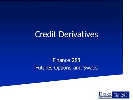 Drake DRAKE UNIVERSITY Fin 288 Credit Derivatives Finance 288 Futures Options and Swaps.