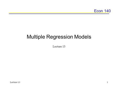 Econ 140 Lecture 131 Multiple Regression Models Lecture 13.