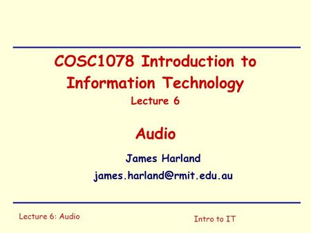 Lecture 6: Audio Intro to IT COSC1078 Introduction to Information Technology Lecture 6 Audio James Harland