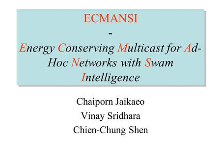 ECMANSI - Energy Conserving Multicast for Ad- Hoc Networks with Swam Intelligence Chaiporn Jaikaeo Vinay Sridhara Chien-Chung Shen.