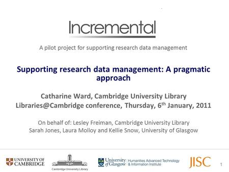 1 Cambridge University Library Supporting research data management: A pragmatic approach Catharine Ward, Cambridge University Library