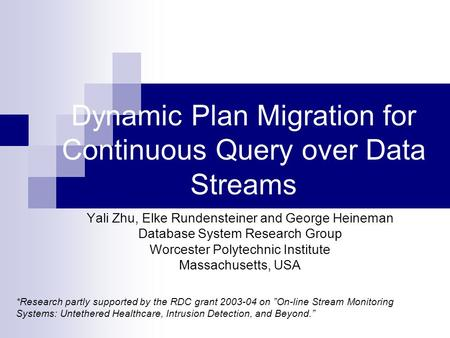 Dynamic Plan Migration for Continuous Query over Data Streams Yali Zhu, Elke Rundensteiner and George Heineman Database System Research Group Worcester.