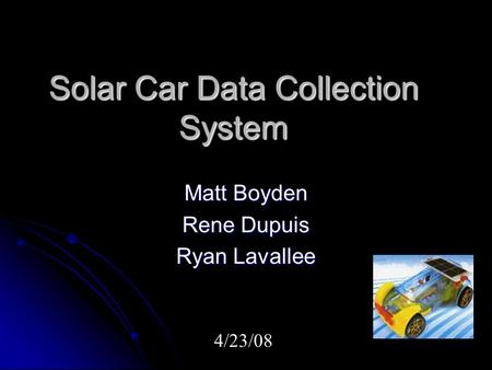 Solar Car Data Collection System Matt Boyden Rene Dupuis Ryan Lavallee 4/23/08.