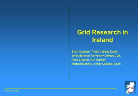 Grid Research in Ireland Brian Coghlan, Trinity College Dublin John Morrison, University College Cork Andy Shearer, NUI Galway Michael Manzke, Trinity.