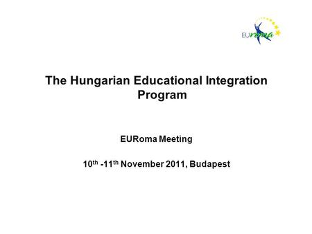The Hungarian Educational Integration Program EURoma Meeting 10 th -11 th November 2011, Budapest.