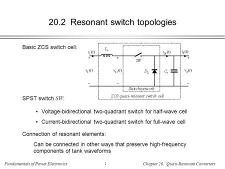 Fundamentals of Power Electronics 1 Chapter 20: Quasi-Resonant Converters 20.2 Resonant switch topologies Basic ZCS switch cell: SPST switch SW : Voltage-bidirectional.