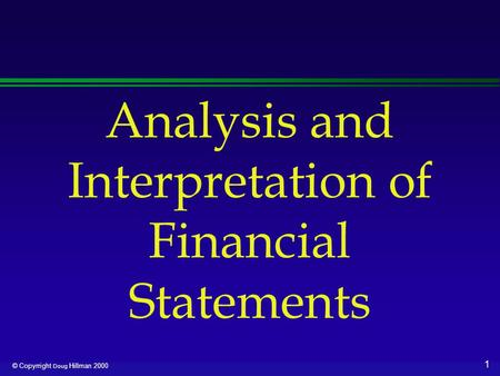 1 © Copyrright Doug Hillman 2000 Analysis and Interpretation of Financial Statements.