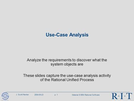 J. Scott Hawker 2004-09-23p. 1 Material © IBM <strong>Rational</strong> Software Use-Case Analysis Analyze the requirements to discover what the system objects are These.