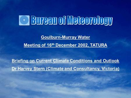 Goulburn-Murray Water Meeting of 16 th December 2002, TATURA Briefing on Current Climate Conditions and Outlook Dr Harvey Stern (Climate and Consultancy,