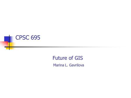 CPSC 695 Future of GIS Marina L. Gavrilova. The future of GIS.