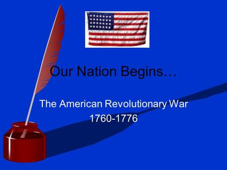 Our Nation Begins… The American Revolutionary War 1760-1776.