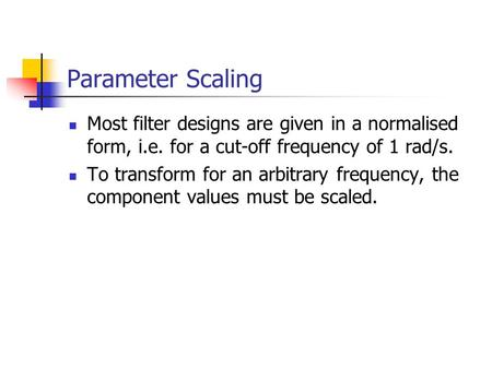 Parameter Scaling Most filter designs are given in a normalised form, i.e. for a cut-off frequency of 1 rad/s. To transform for an arbitrary frequency,