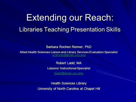 Extending our Reach: Libraries Teaching Presentation Skills Barbara Rochen Renner, PhD Allied Health Sciences Liaison and Library Services Evaluation Specialist.