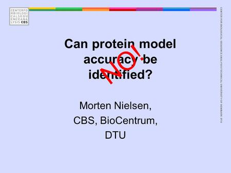 CENTER FOR BIOLOGICAL SEQUENCE ANALYSISTECHNICAL UNIVERSITY OF DENMARK DTU Can protein model accuracy be identified? Morten Nielsen, CBS, BioCentrum, DTU.