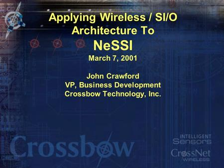 Applying Wireless / SI/O Architecture To NeSSI March 7, 2001 John Crawford VP, Business Development Crossbow Technology, Inc.