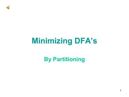 1 Minimizing DFA's By Partitioning 2 Minimizing DFA's Lots of methods All involve finding equivalent states: –States that go to equivalent states under.