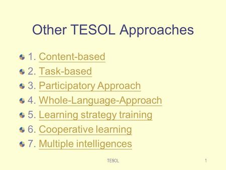 TESOL1 Other TESOL Approaches 1. Content-basedContent-based 2. Task-basedTask-based 3. Participatory ApproachParticipatory Approach 4. Whole-Language-ApproachWhole-Language-Approach.