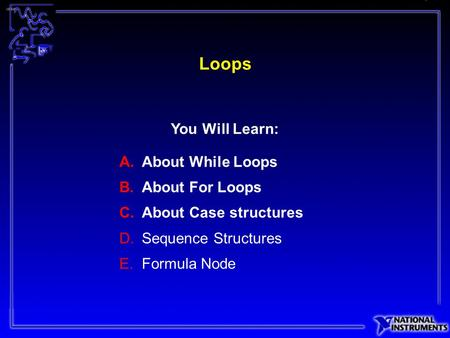 Loops A.About While Loops B.About For Loops C.About Case structures D.Sequence Structures E.Formula Node You Will Learn:
