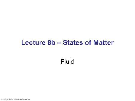 Lecture 8b – States of Matter Fluid Copyright © 2009 Pearson Education, Inc.