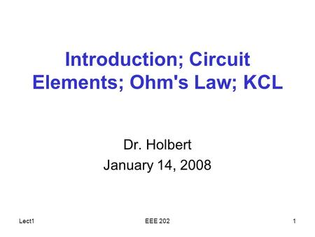 Lect1EEE 2021 Introduction; Circuit Elements; Ohm's Law; KCL Dr. Holbert January 14, 2008.